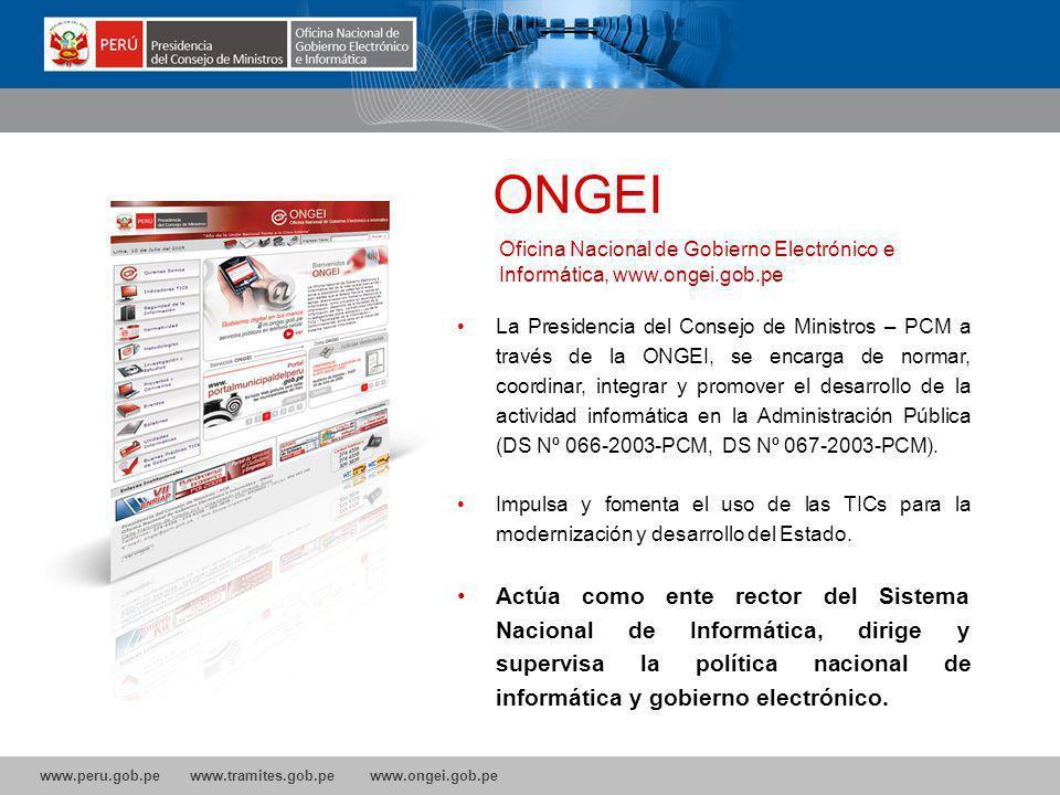 www.peru.gob.pe www.tramites.gob.pe www.ongei.gob.pe La Presidencia del Consejo de Ministros – PCM a través de la ONGEI, se encarga de normar, coordinar, integrar y promover el desarrollo de la actividad informática en la Administración Pública (DS Nº 066-2003-PCM, DS Nº 067-2003-PCM).