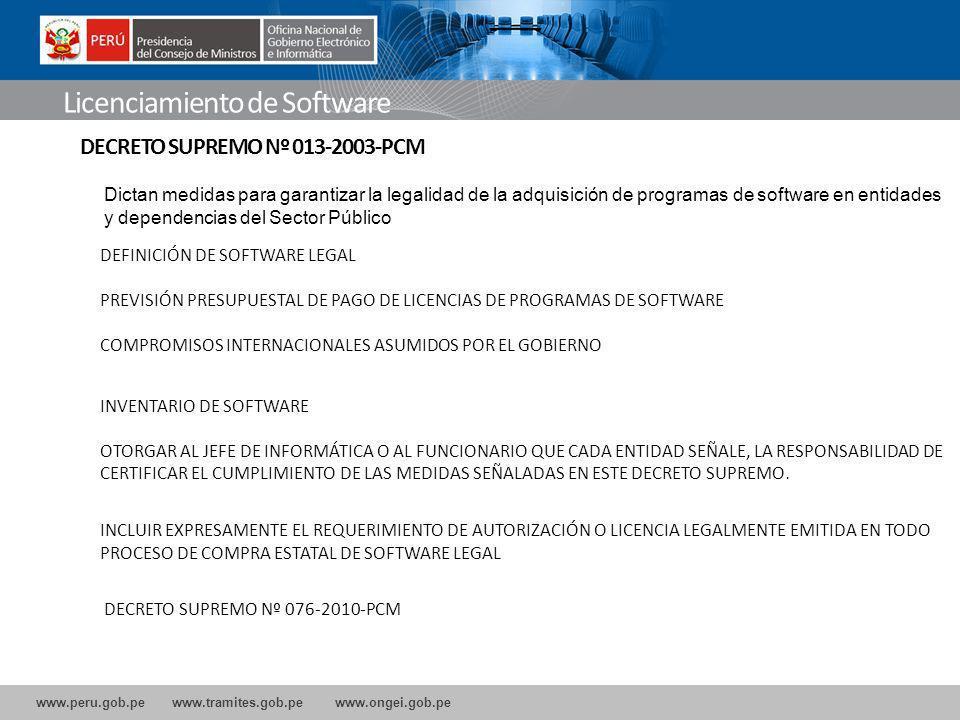 www.peru.gob.pe www.tramites.gob.pe www.ongei.gob.pe Licenciamiento de Software DECRETO SUPREMO Nº 013-2003-PCM Dictan medidas para garantizar la legalidad de la adquisición de programas de software en entidades y dependencias del Sector Público DEFINICIÓN DE SOFTWARE LEGAL PREVISIÓN PRESUPUESTAL DE PAGO DE LICENCIAS DE PROGRAMAS DE SOFTWARE COMPROMISOS INTERNACIONALES ASUMIDOS POR EL GOBIERNO INVENTARIO DE SOFTWARE OTORGAR AL JEFE DE INFORMÁTICA O AL FUNCIONARIO QUE CADA ENTIDAD SEÑALE, LA RESPONSABILIDAD DE CERTIFICAR EL CUMPLIMIENTO DE LAS MEDIDAS SEÑALADAS EN ESTE DECRETO SUPREMO.