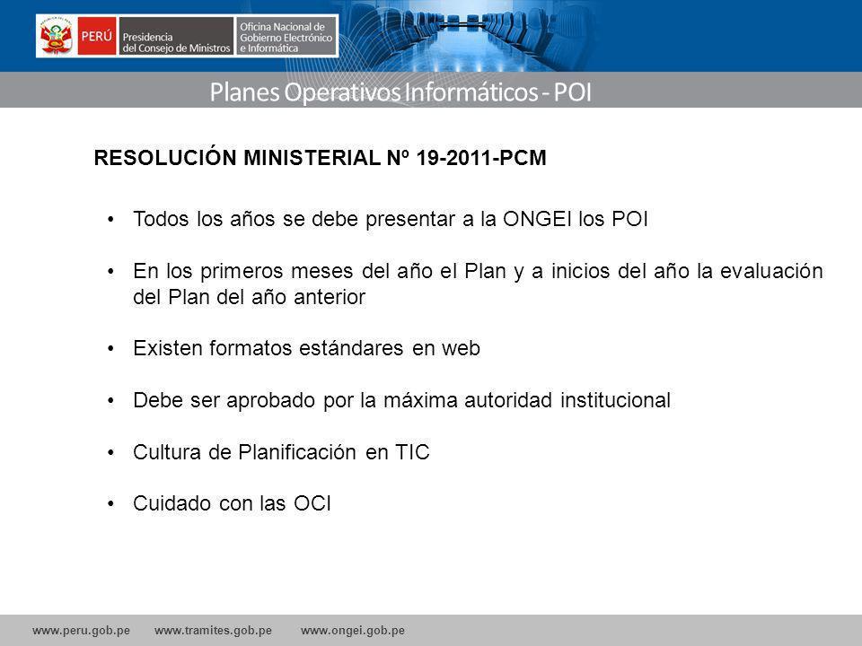 www.peru.gob.pe www.tramites.gob.pe www.ongei.gob.pe Planes Operativos Informáticos - POI Todos los años se debe presentar a la ONGEI los POI En los primeros meses del año el Plan y a inicios del año la evaluación del Plan del año anterior Existen formatos estándares en web Debe ser aprobado por la máxima autoridad institucional Cultura de Planificación en TIC Cuidado con las OCI RESOLUCIÓN MINISTERIAL Nº 19-2011-PCM