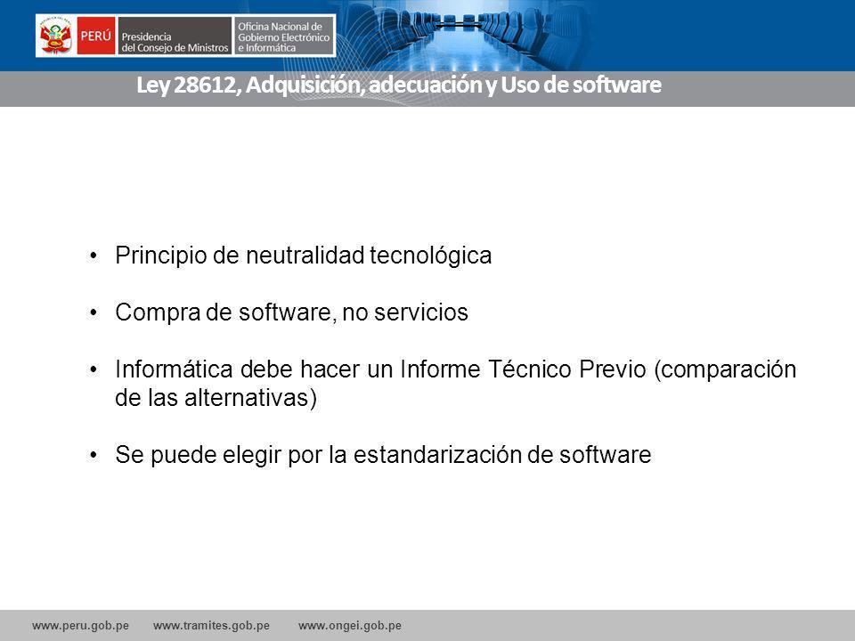 www.peru.gob.pe www.tramites.gob.pe www.ongei.gob.pe Ley 28612, Adquisición, adecuación y Uso de software Principio de neutralidad tecnológica Compra de software, no servicios Informática debe hacer un Informe Técnico Previo (comparación de las alternativas) Se puede elegir por la estandarización de software