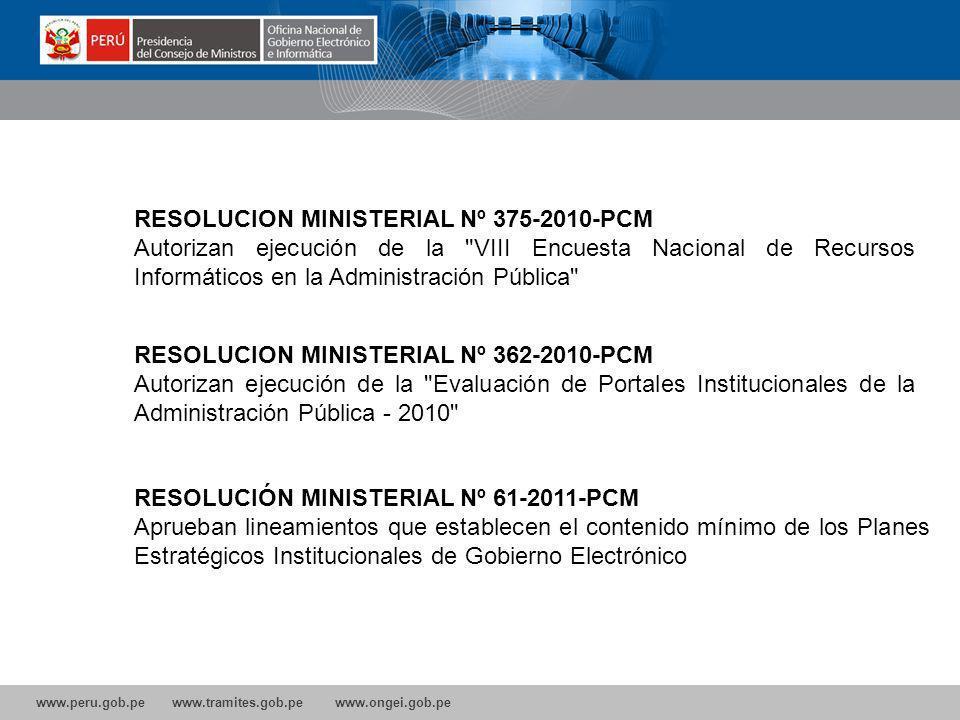 www.peru.gob.pe www.tramites.gob.pe www.ongei.gob.pe RESOLUCIÓN MINISTERIAL Nº 61-2011-PCM Aprueban lineamientos que establecen el contenido mínimo de los Planes Estratégicos Institucionales de Gobierno Electrónico RESOLUCION MINISTERIAL Nº 375-2010-PCM Autorizan ejecución de la VIII Encuesta Nacional de Recursos Informáticos en la Administración Pública RESOLUCION MINISTERIAL Nº 362-2010-PCM Autorizan ejecución de la Evaluación de Portales Institucionales de la Administración Pública - 2010