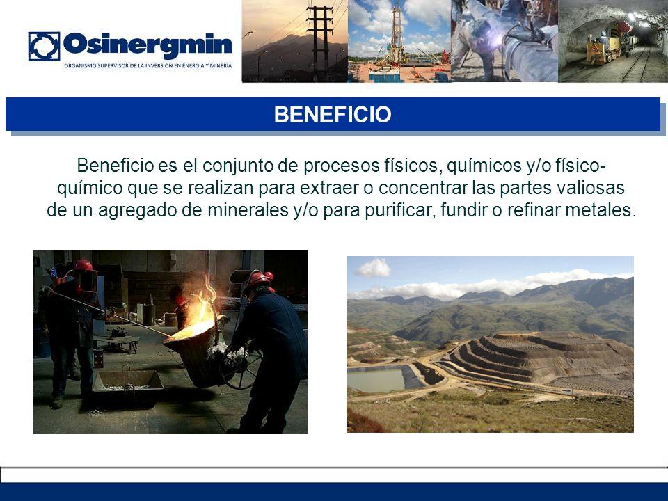 BENEFICIO Beneficio es el conjunto de procesos físicos, químicos y/o físico- químico que se realizan para extraer o concentrar las partes valiosas de un agregado de minerales y/o para purificar, fundir o refinar metales.