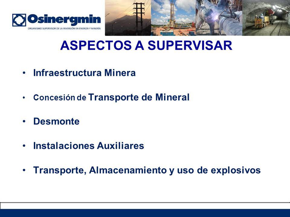 ASPECTOS A SUPERVISAR Infraestructura Minera Concesión de Transporte de Mineral Desmonte Instalaciones Auxiliares Transporte, Almacenamiento y uso de explosivos