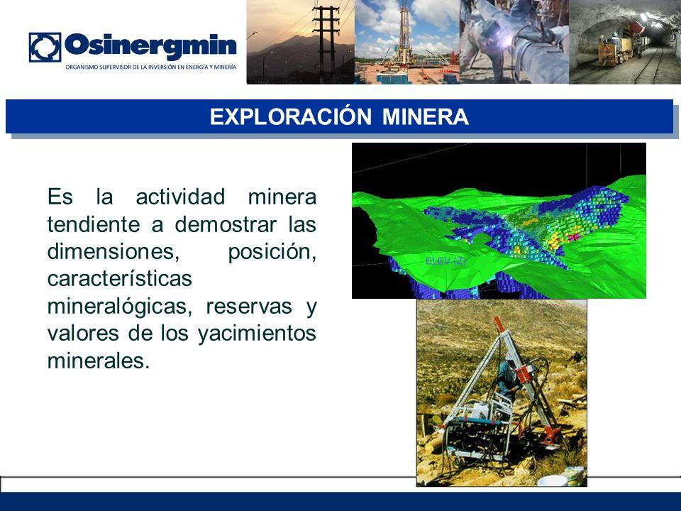 EXPLORACIÓN MINERA Es la actividad minera tendiente a demostrar las dimensiones, posición, características mineralógicas, reservas y valores de los yacimientos minerales.