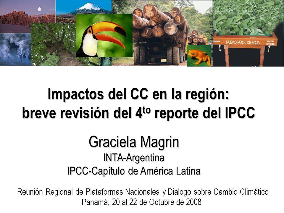 Impactos del CC en la región: breve revisión del 4 to reporte del IPCC Graciela Magrin INTA-Argentina IPCC-Capítulo de América Latina Reunión Regional de Plataformas Nacionales y Dialogo sobre Cambio Climático Panamá, 20 al 22 de Octubre de 2008