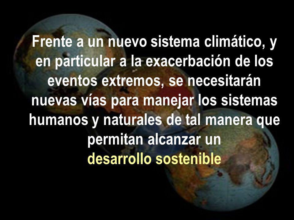 Frente a un nuevo sistema climático, y en particular a la exacerbación de los eventos extremos, se necesitarán nuevas vías para manejar los sistemas humanos y naturales de tal manera que permitan alcanzar un desarrollo sostenible