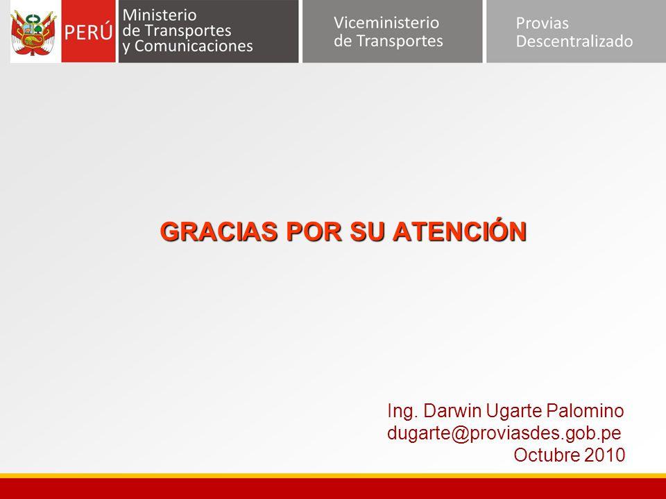 GRACIAS POR SU ATENCIÓN Ing. Darwin Ugarte Palomino dugarte@proviasdes.gob.pe Octubre 2010