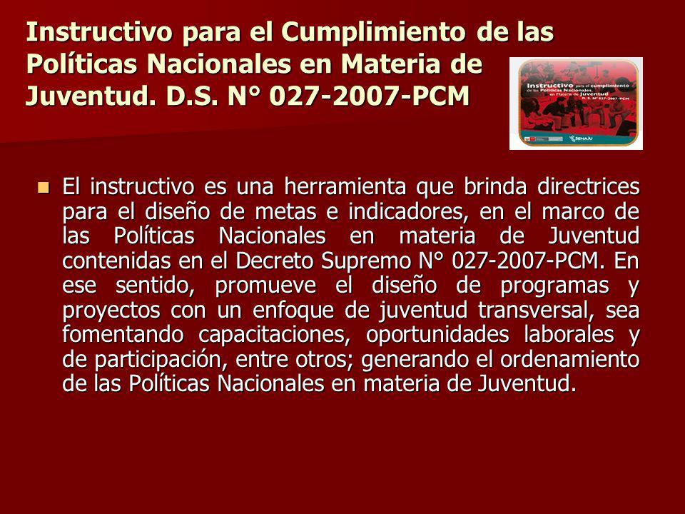 Instructivo para el Cumplimiento de las Políticas Nacionales en Materia de Juventud. D.S. N° 027-2007-PCM El instructivo es una herramienta que brinda