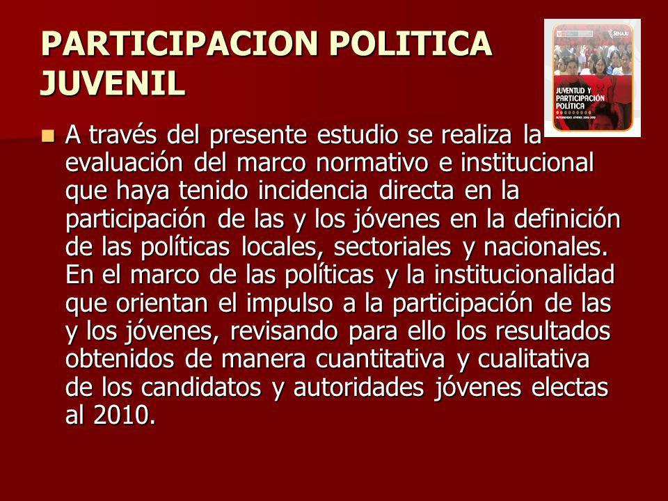 PARTICIPACION POLITICA JUVENIL A través del presente estudio se realiza la evaluación del marco normativo e institucional que haya tenido incidencia directa en la participación de las y los jóvenes en la definición de las políticas locales, sectoriales y nacionales.