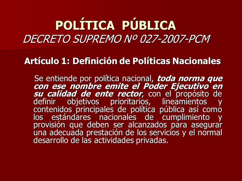 POLÍTICA PÚBLICA DECRETO SUPREMO Nº 027-2007-PCM Artículo 1: Definición de Políticas Nacionales Se entiende por política nacional, toda norma que con