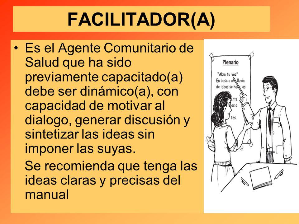 FACILITADOR(A) Es el Agente Comunitario de Salud que ha sido previamente capacitado(a) debe ser dinámico(a), con capacidad de motivar al dialogo, generar discusión y sintetizar las ideas sin imponer las suyas.
