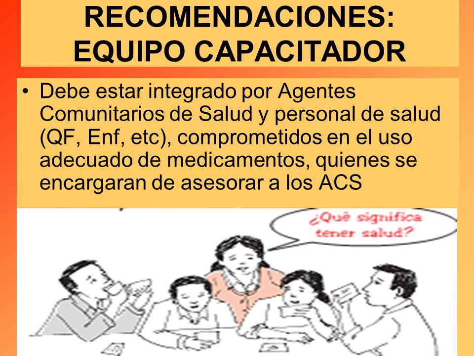 RECOMENDACIONES: EQUIPO CAPACITADOR Debe estar integrado por Agentes Comunitarios de Salud y personal de salud (QF, Enf, etc), comprometidos en el uso adecuado de medicamentos, quienes se encargaran de asesorar a los ACS