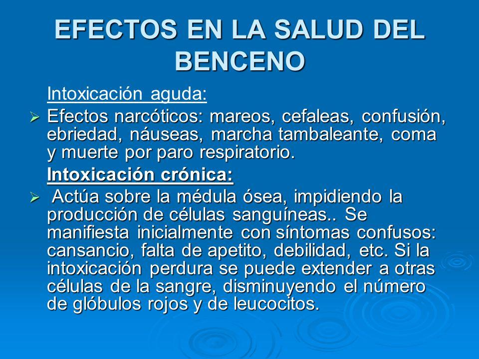 EFECTOS EN LA SALUD DEL BENCENO Intoxicación aguda: Efectos narcóticos: mareos, cefaleas, confusión, ebriedad, náuseas, marcha tambaleante, coma y mue