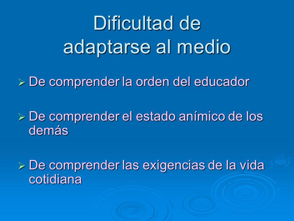 Dificultad de adaptarse al medio De comprender la orden del educador De comprender la orden del educador De comprender el estado anímico de los demás