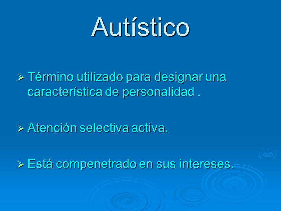 Autístico Término utilizado para designar una característica de personalidad. Término utilizado para designar una característica de personalidad. Aten