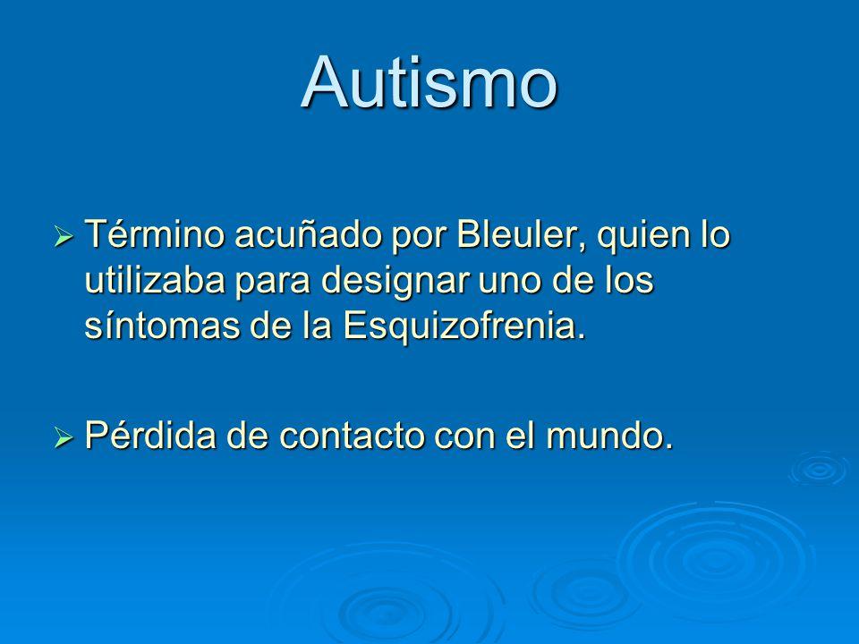 Autismo Término acuñado por Bleuler, quien lo utilizaba para designar uno de los síntomas de la Esquizofrenia. Término acuñado por Bleuler, quien lo u
