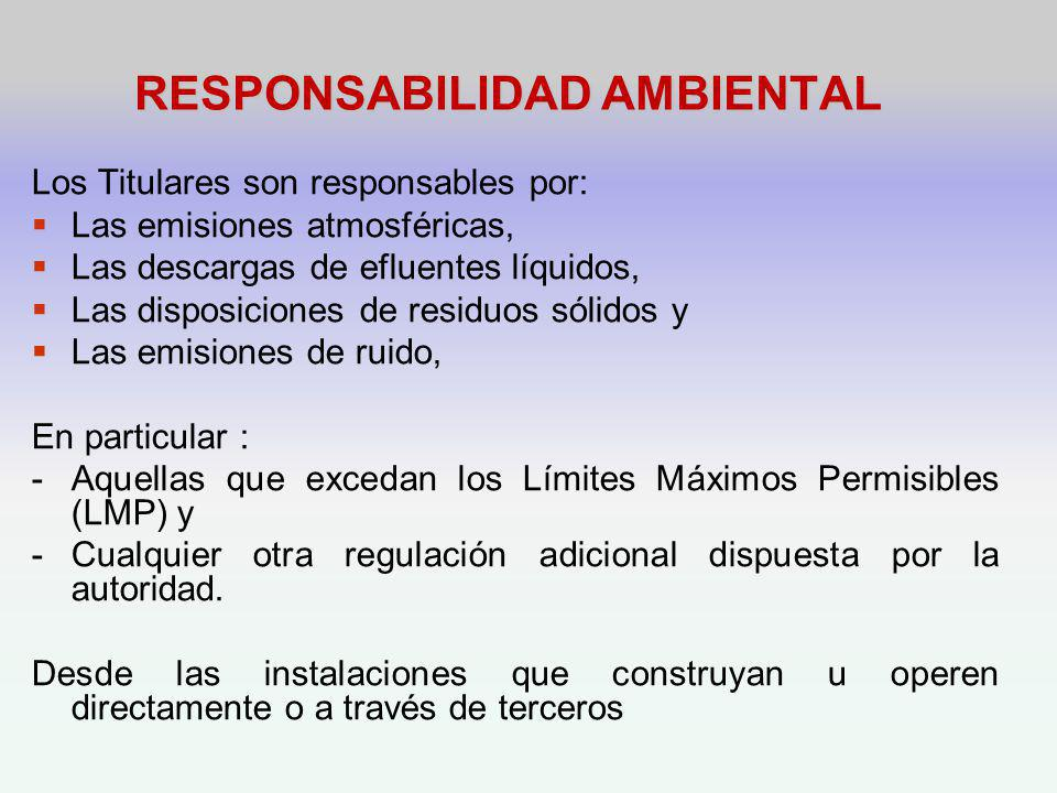 RESPONSABILIDAD AMBIENTAL Los Titulares son responsables por: Las emisiones atmosféricas, Las descargas de efluentes líquidos, Las disposiciones de residuos sólidos y Las emisiones de ruido, En particular : -Aquellas que excedan los Límites Máximos Permisibles (LMP) y -Cualquier otra regulación adicional dispuesta por la autoridad.