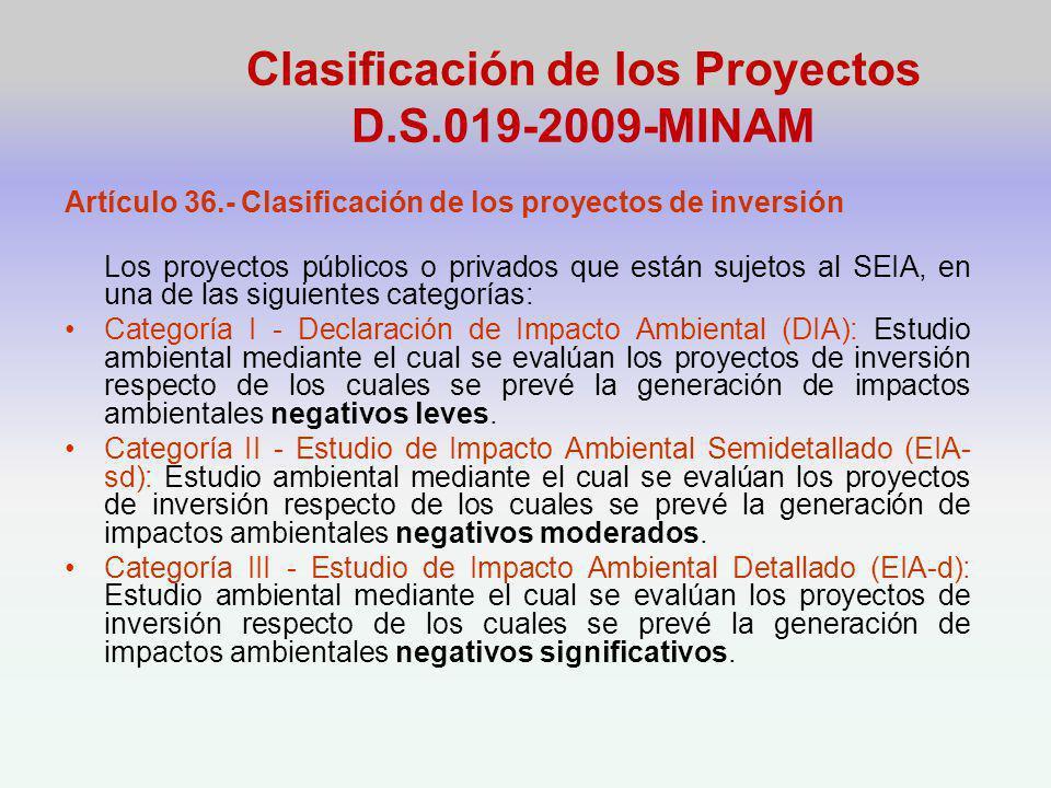 Clasificación de los Proyectos D.S.019-2009-MINAM Artículo 36.- Clasificación de los proyectos de inversión Los proyectos públicos o privados que están sujetos al SEIA, en una de las siguientes categorías: Categoría I - Declaración de Impacto Ambiental (DIA): Estudio ambiental mediante el cual se evalúan los proyectos de inversión respecto de los cuales se prevé la generación de impactos ambientales negativos leves.