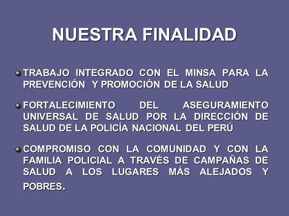 NUESTRA FINALIDAD TRABAJO INTEGRADO CON EL MINSA PARA LA PREVENCIÓN Y PROMOCIÓN DE LA SALUD FORTALECIMIENTO DEL ASEGURAMIENTO UNIVERSAL DE SALUD POR LA DIRECCIÓN DE SALUD DE LA POLICÍA NACIONAL DEL PERÚ COMPROMISO CON LA COMUNIDAD Y CON LA FAMILIA POLICIAL A TRAVÉS DE CAMPAÑAS DE SALUD A LOS LUGARES MÁS ALEJADOS Y POBRES.