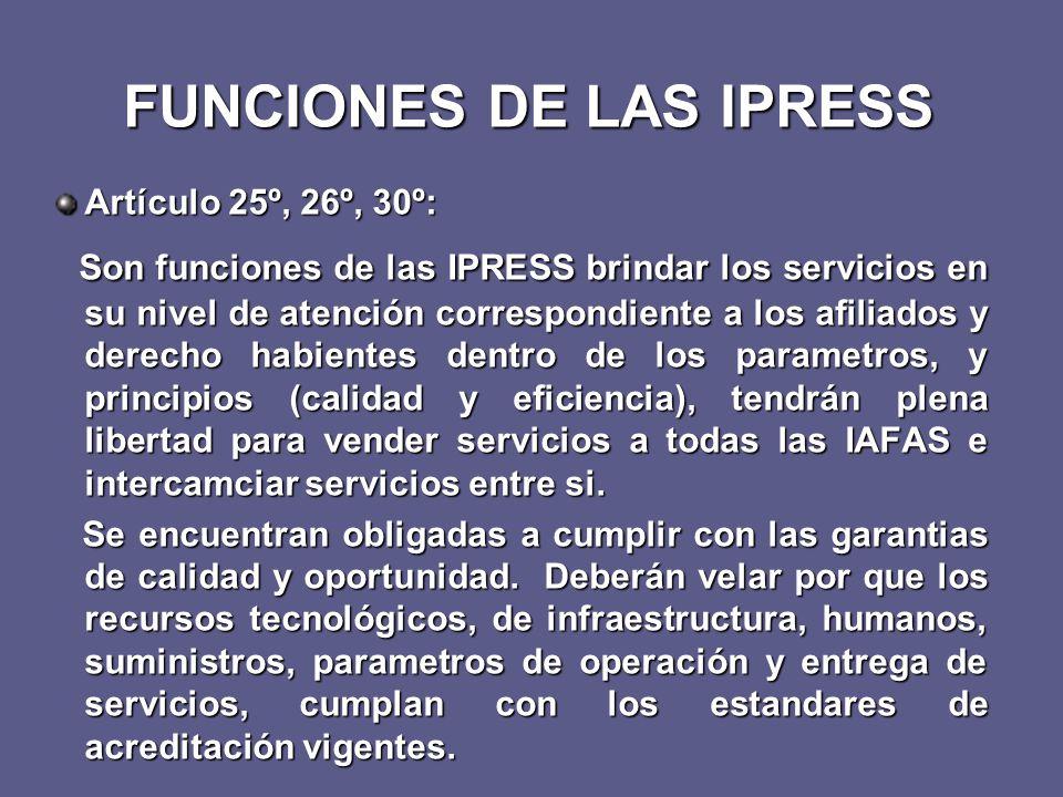FUNCIONES DE LAS IPRESS Artículo 25º, 26º, 30º: Son funciones de las IPRESS brindar los servicios en su nivel de atención correspondiente a los afiliados y derecho habientes dentro de los parametros, y principios (calidad y eficiencia), tendrán plena libertad para vender servicios a todas las IAFAS e intercamciar servicios entre si.