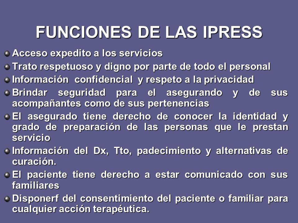FUNCIONES DE LAS IPRESS Acceso expedito a los servicios Trato respetuoso y digno por parte de todo el personal Información confidencial y respeto a la