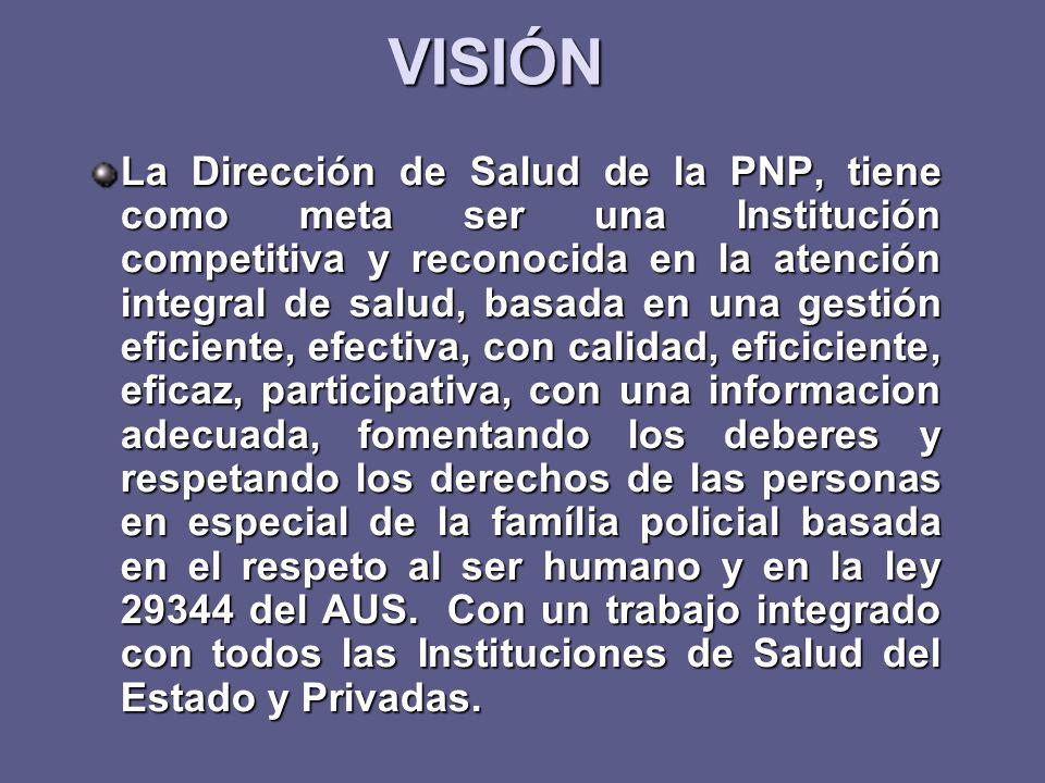 VISIÓN La Dirección de Salud de la PNP, tiene como meta ser una Institución competitiva y reconocida en la atención integral de salud, basada en una g