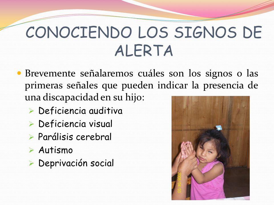 CONOCIENDO LOS SIGNOS DE ALERTA Brevemente señalaremos cuáles son los signos o las primeras señales que pueden indicar la presencia de una discapacidad en su hijo: Deficiencia auditiva Deficiencia visual Parálisis cerebral Autismo Deprivación social