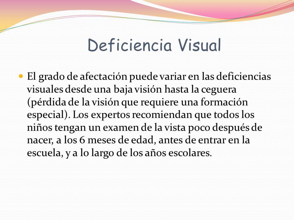 Deficiencia Visual El grado de afectación puede variar en las deficiencias visuales desde una baja visión hasta la ceguera (pérdida de la visión que requiere una formación especial).