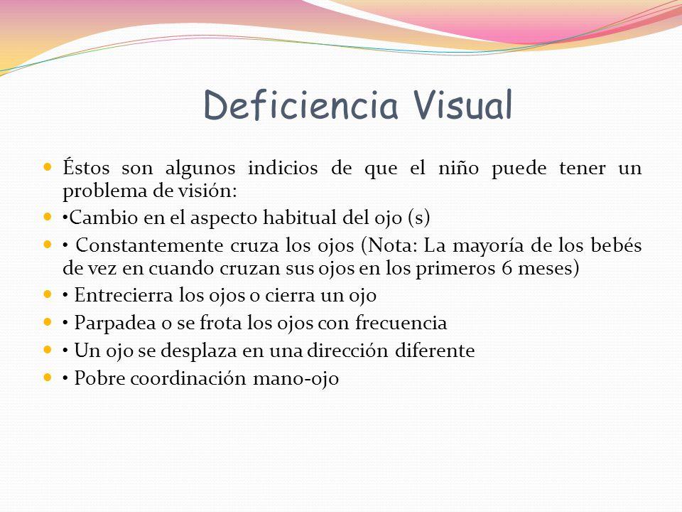 Deficiencia Visual Éstos son algunos indicios de que el niño puede tener un problema de visión: Cambio en el aspecto habitual del ojo (s) Constantemente cruza los ojos (Nota: La mayoría de los bebés de vez en cuando cruzan sus ojos en los primeros 6 meses) Entrecierra los ojos o cierra un ojo Parpadea o se frota los ojos con frecuencia Un ojo se desplaza en una dirección diferente Pobre coordinación mano-ojo