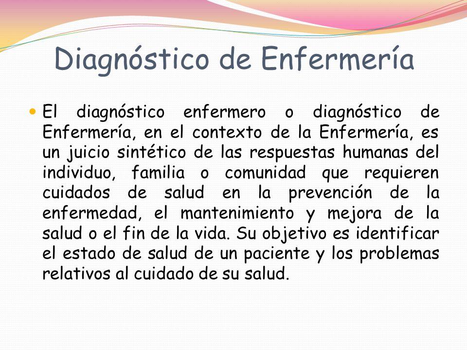 Diagnóstico de Enfermería El diagnóstico enfermero o diagnóstico de Enfermería, en el contexto de la Enfermería, es un juicio sintético de las respuestas humanas del individuo, familia o comunidad que requieren cuidados de salud en la prevención de la enfermedad, el mantenimiento y mejora de la salud o el fin de la vida.
