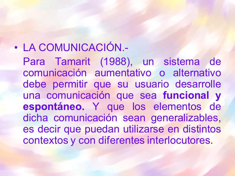 LA COMUNICACIÓN.- Para Tamarit (1988), un sistema de comunicación aumentativo o alternativo debe permitir que su usuario desarrolle una comunicación q