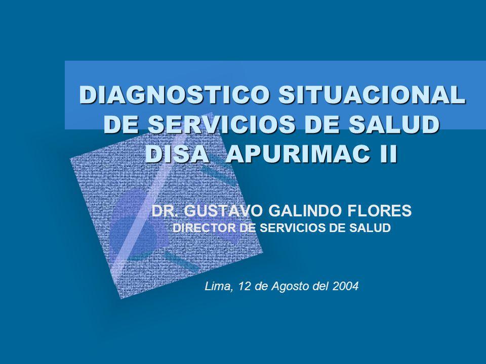 DIAGNOSTICO SITUACIONAL DE SERVICIOS DE SALUD DISA APURIMAC II DIAGNOSTICO SITUACIONAL DE SERVICIOS DE SALUD DISA APURIMAC II DR. GUSTAVO GALINDO FLOR
