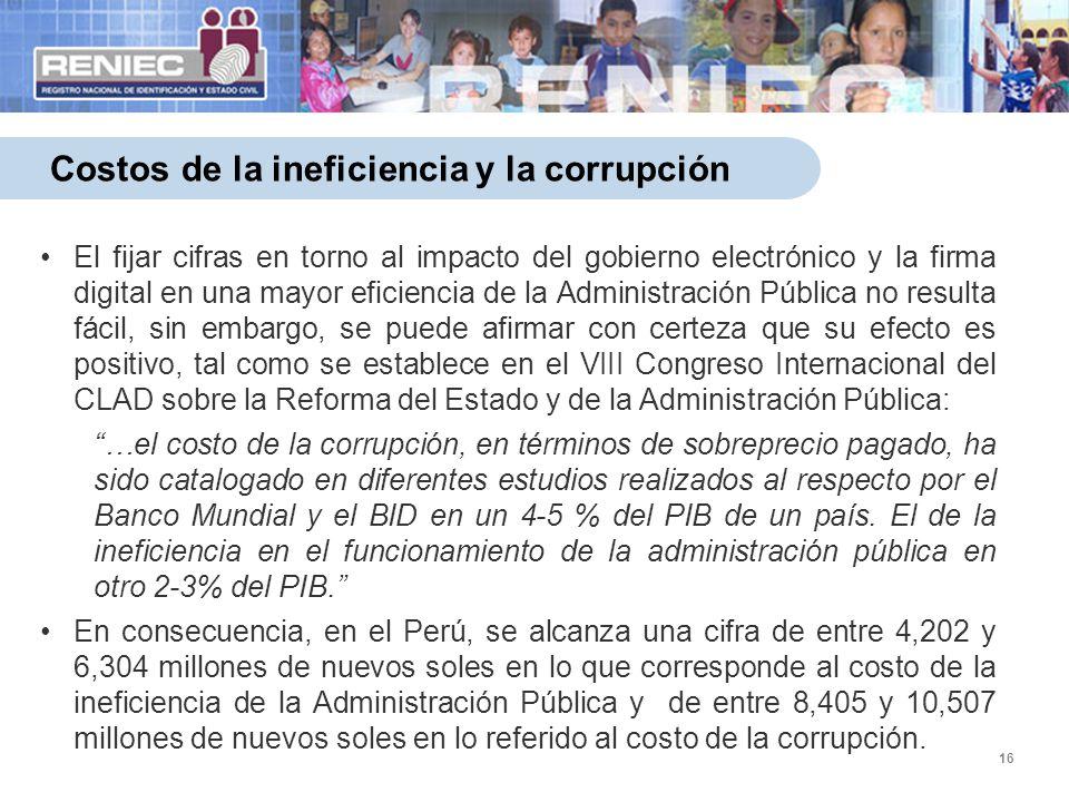16 Costos de la ineficiencia y la corrupción El fijar cifras en torno al impacto del gobierno electrónico y la firma digital en una mayor eficiencia d