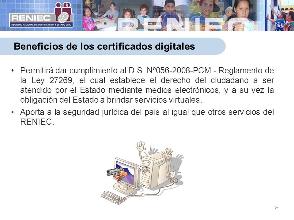 21 Beneficios de los certificados digitales Permitirá dar cumplimiento al D.S. Nº056-2008-PCM - Reglamento de la Ley 27269, el cual establece el derec