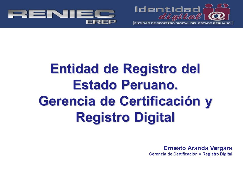 Entidad de Registro del Estado Peruano. Gerencia de Certificación y Registro Digital Ernesto Aranda Vergara Gerencia de Certificación y Registro Digit