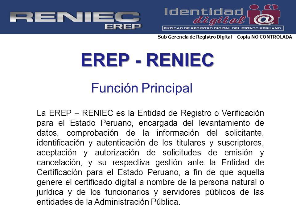 EREP - RENIEC Función Principal Sub Gerencia de Registro Digital – Copia NO CONTROLADA La EREP – RENIEC es la Entidad de Registro o Verificación para