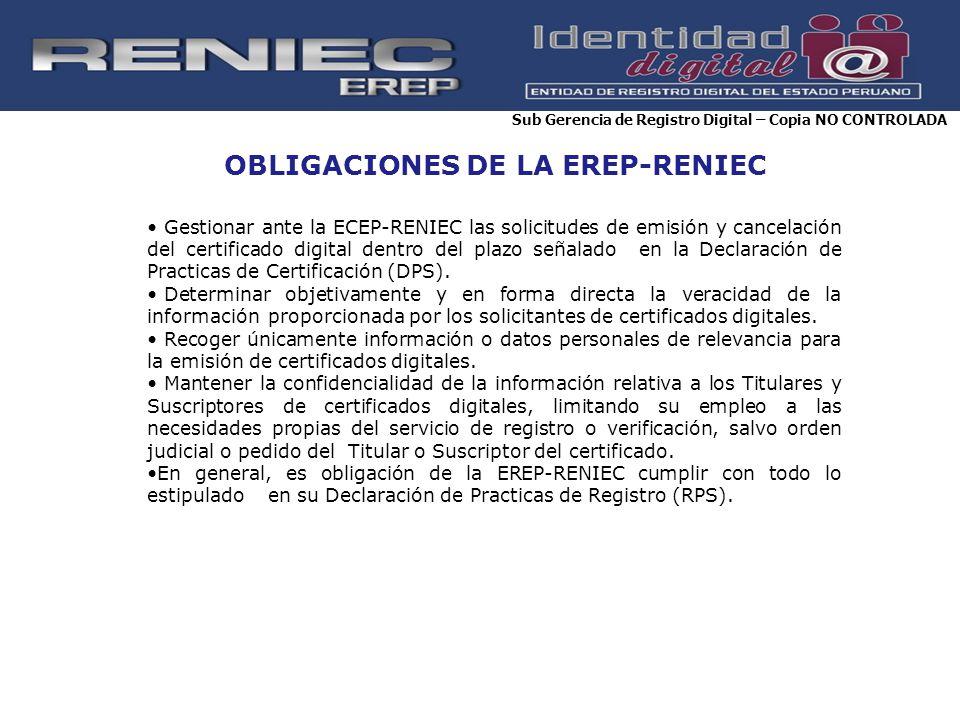 OBLIGACIONES DE LA EREP-RENIEC Gestionar ante la ECEP-RENIEC las solicitudes de emisión y cancelación del certificado digital dentro del plazo señalad