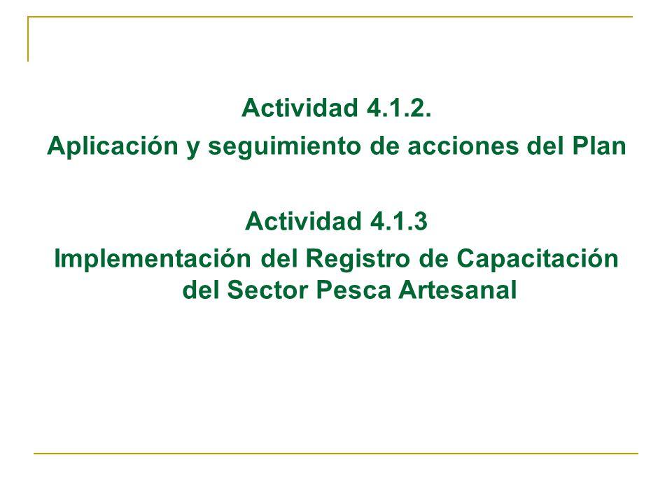 Actividad 4.1.2. Aplicación y seguimiento de acciones del Plan Actividad 4.1.3 Implementación del Registro de Capacitación del Sector Pesca Artesanal