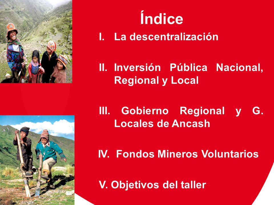 Índice I.La descentralización II.Inversión Pública Nacional, Regional y Local III. Gobierno Regional y G. Locales de Ancash IV. Fondos Mineros Volunta