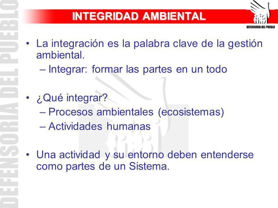 INTEGRIDAD AMBIENTAL La integración es la palabra clave de la gestión ambiental. –Integrar: formar las partes en un todo ¿Qué integrar? –Procesos ambi