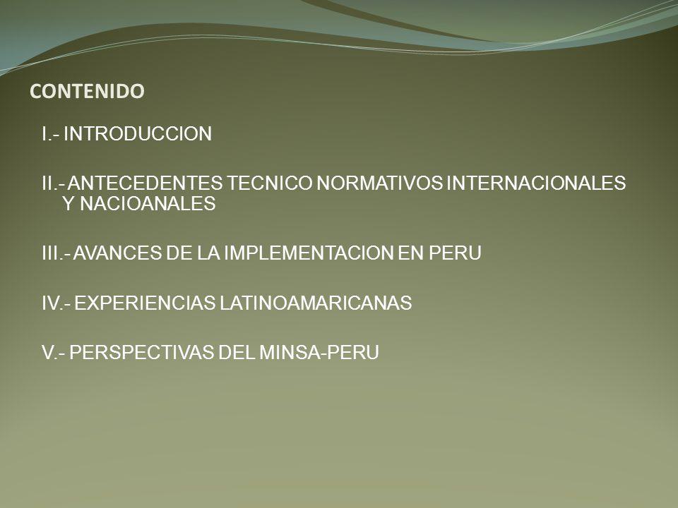 CONTENIDO I.- INTRODUCCION II.- ANTECEDENTES TECNICO NORMATIVOS INTERNACIONALES Y NACIOANALES III.- AVANCES DE LA IMPLEMENTACION EN PERU IV.- EXPERIEN