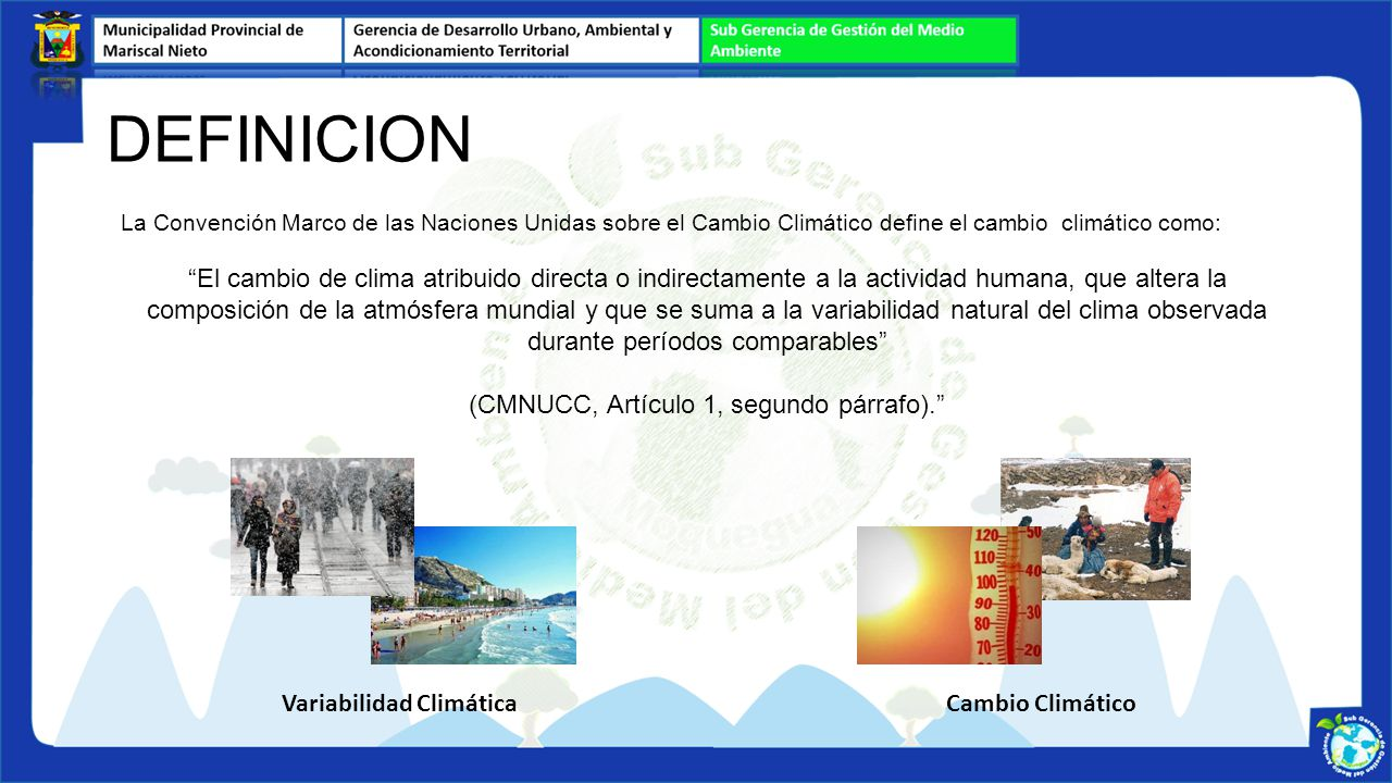 DEFINICION La Convención Marco de las Naciones Unidas sobre el Cambio Climático define el cambio climático como: El cambio de clima atribuido directa