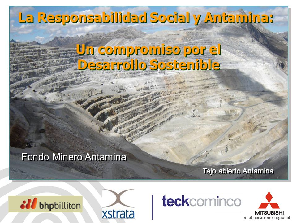 Fondo Minero Antamina: De la mano con el desarrollo regional La Responsabilidad Social y Antamina: Un compromiso por el Desarrollo Sostenible La Responsabilidad Social y Antamina: Un compromiso por el Desarrollo Sostenible Tajo abierto Antamina Fondo Minero Antamina