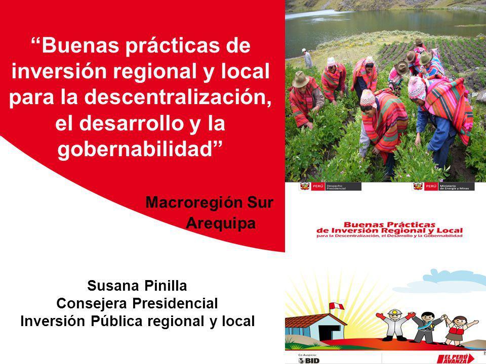 Susana Pinilla Consejera Presidencial Inversión Pública regional y local Buenas prácticas de inversión regional y local para la descentralización, el desarrollo y la gobernabilidad Macroregión Sur Arequipa