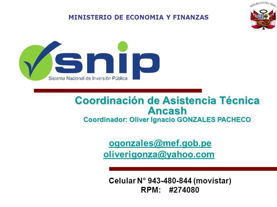 Coordinación de Asistencia Técnica Ancash Coordinador: Oliver Ignacio GONZALES PACHECO MINISTERIO DE ECONOMIA Y FINANZAS ogonzales@mef.gob.pe oliverigonza@yahoo.com Celular N° 943-480-844 (movistar) RPM: #274080