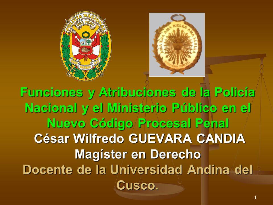 Funciones y Atribuciones de la Policía Nacional y el Ministerio Público en el Nuevo Código Procesal Penal César Wilfredo GUEVARA CANDIA Magíster en De