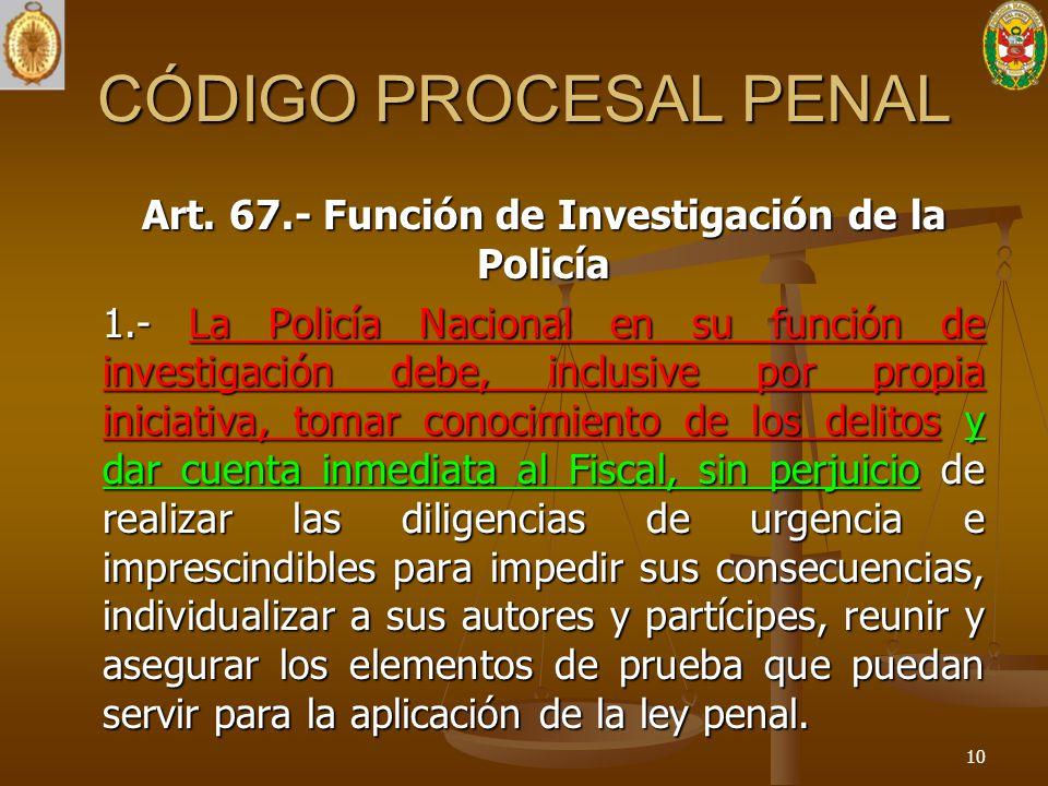 CÓDIGO PROCESAL PENAL Art. 67.- Función de Investigación de la Policía 1.- La Policía Nacional en su función de investigación debe, inclusive por prop