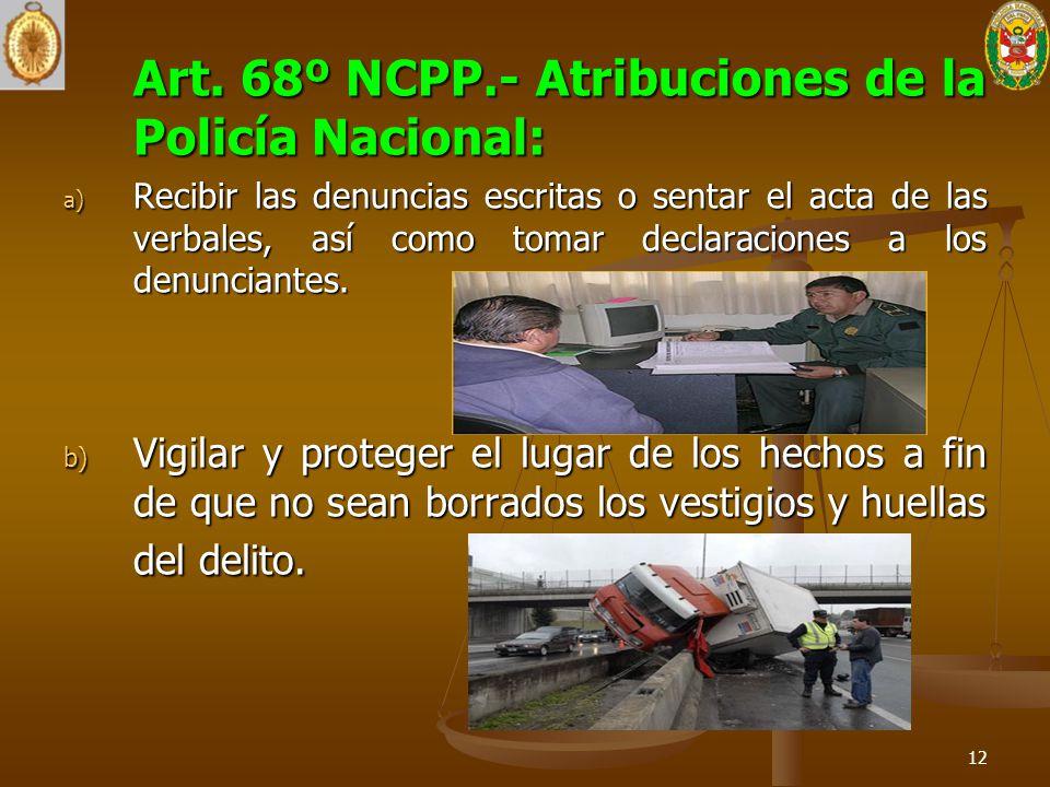 Art. 68º NCPP.- Atribuciones de la Policía Nacional: a) Recibir las denuncias escritas o sentar el acta de las verbales, así como tomar declaraciones