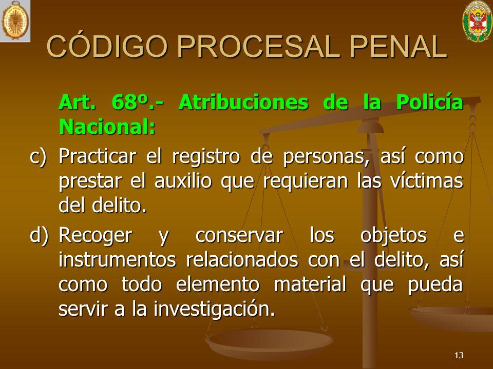 CÓDIGO PROCESAL PENAL Art. 68º.- Atribuciones de la Policía Nacional: c) Practicar el registro de personas, así como prestar el auxilio que requieran