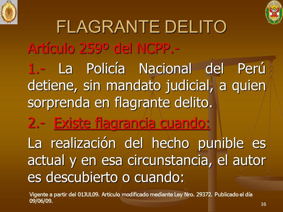 FLAGRANTE DELITO Artículo 259º del NCPP.- 1.- La Policía Nacional del Perú detiene, sin mandato judicial, a quien sorprenda en flagrante delito. 2.- E